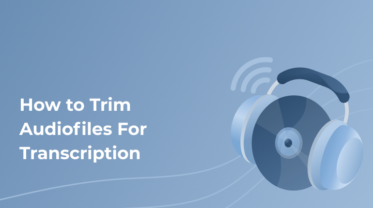 How To Trim Audio Files For Transcription: An Easy Guide For Students